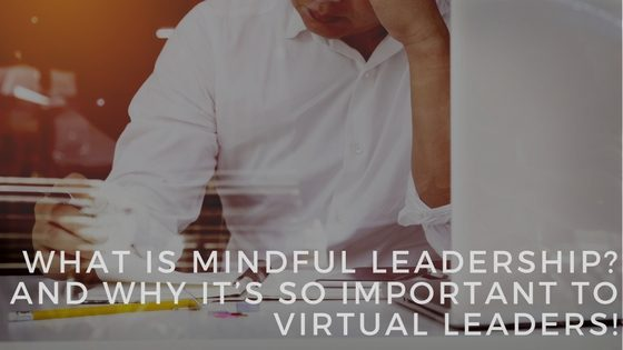 mindful leadership, mindful leader, virtual leader, virtual leadership